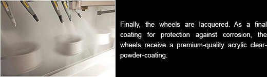 Finally, the wheels are lacquered. As a final coating for protection against corrosion, the wheels receive a premium-quality acrylic clearpowder-coating.